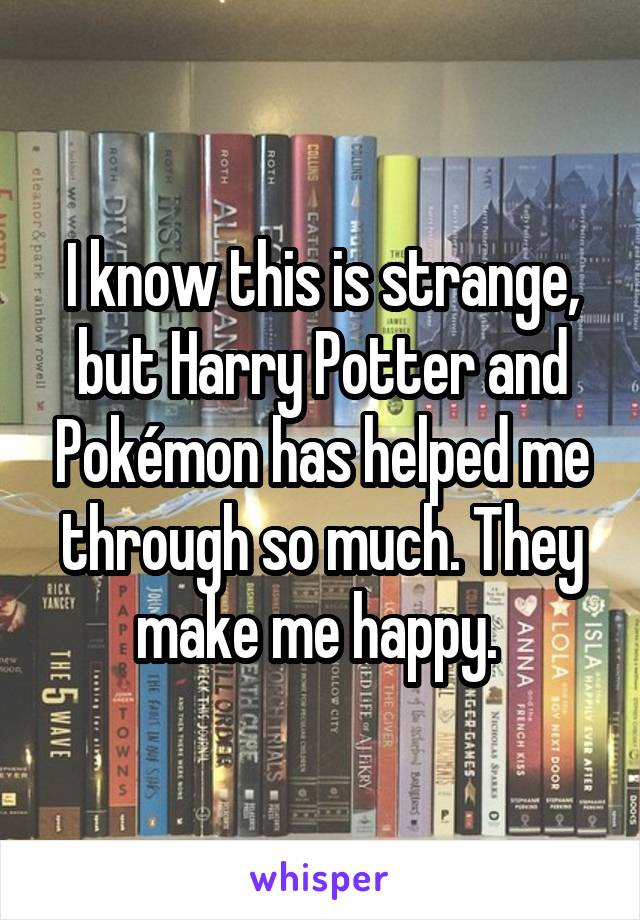 I know this is strange, but Harry Potter and Pokémon has helped me through so much. They make me happy.