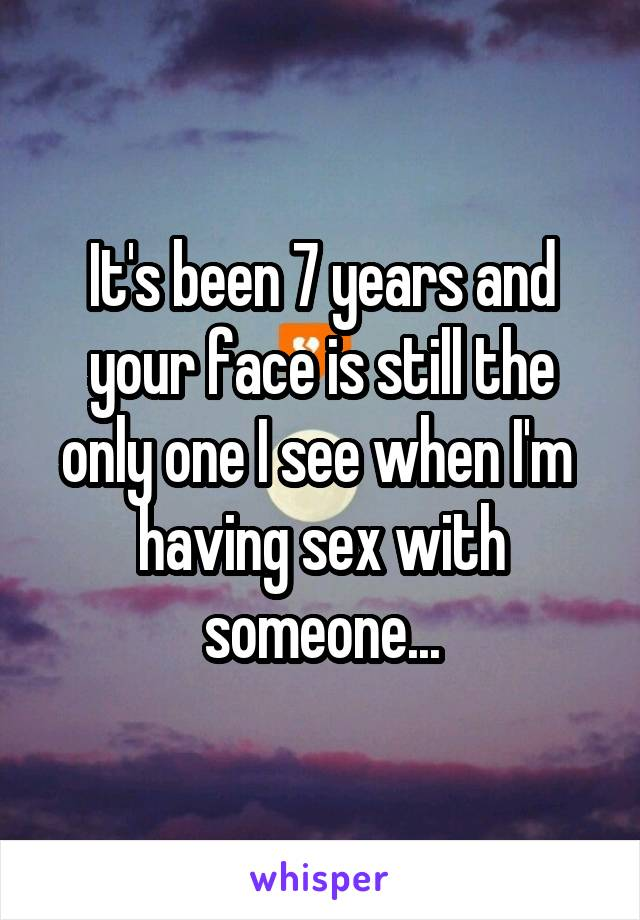 It's been 7 years and your face is still the only one I see when I'm  having sex with someone...