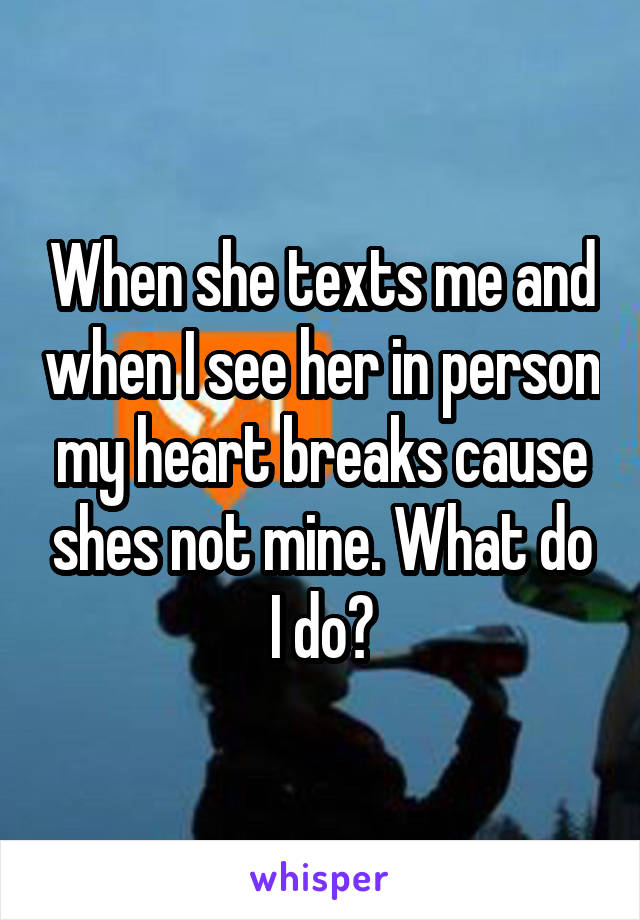 When she texts me and when I see her in person my heart breaks cause shes not mine. What do I do?
