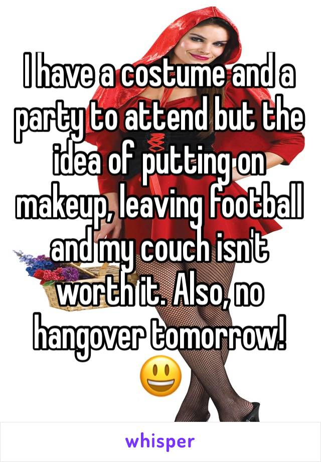 I have a costume and a party to attend but the idea of putting on makeup, leaving football and my couch isn't worth it. Also, no hangover tomorrow! 😃