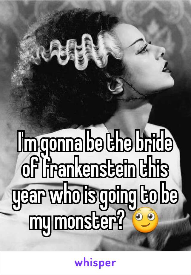 I'm gonna be the bride of frankenstein this year who is going to be my monster? 🙄