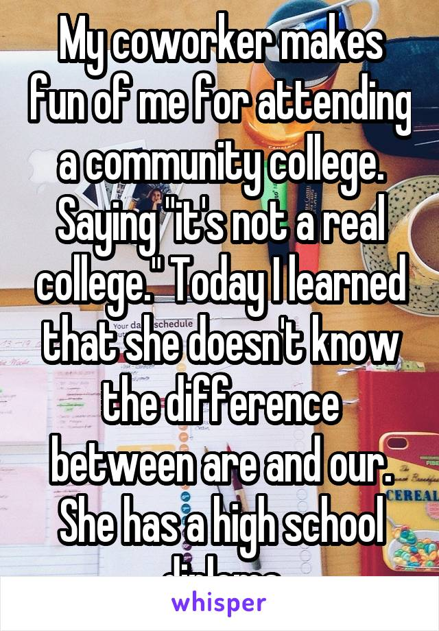 """My coworker makes fun of me for attending a community college. Saying """"it's not a real college."""" Today I learned that she doesn't know the difference between are and our. She has a high school diploma"""