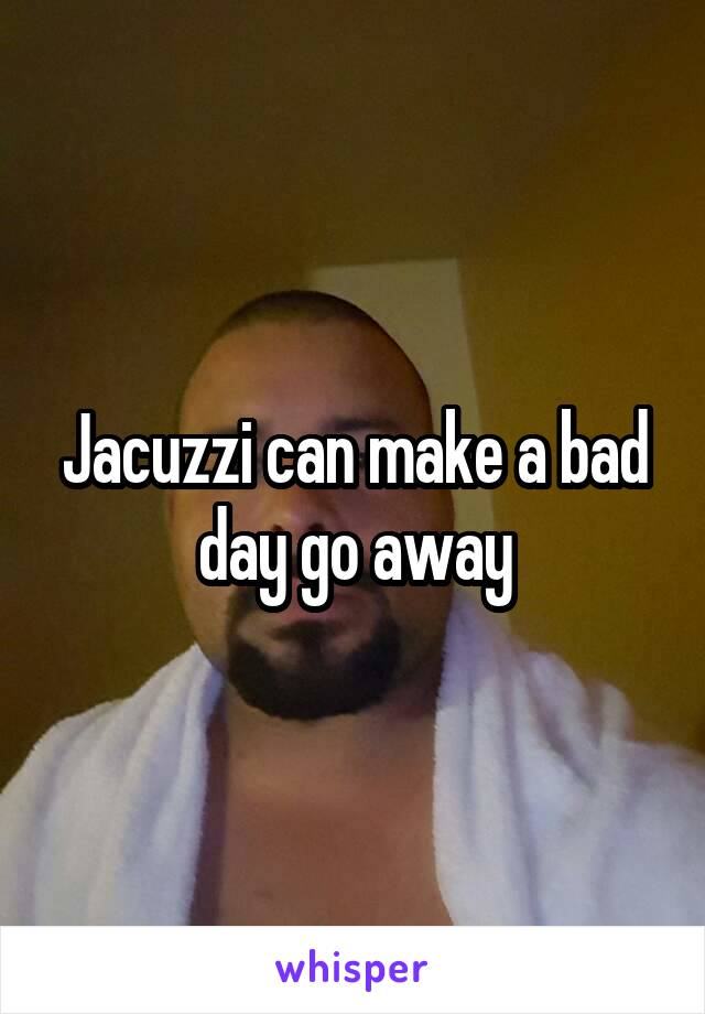 Jacuzzi can make a bad day go away