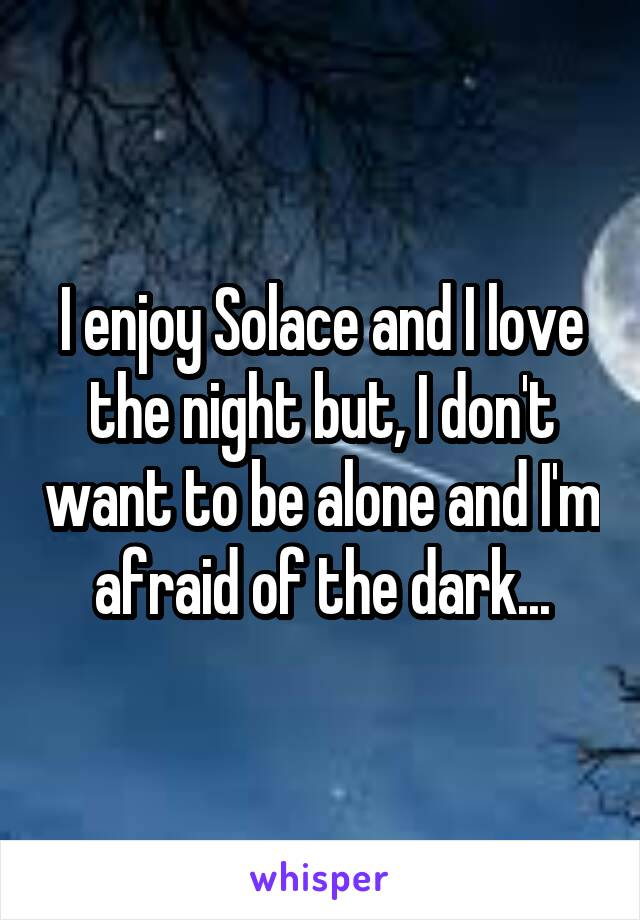 I enjoy Solace and I love the night but, I don't want to be alone and I'm afraid of the dark...
