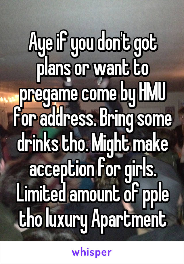 Aye if you don't got plans or want to pregame come by HMU for address. Bring some drinks tho. Might make acception for girls. Limited amount of pple tho luxury Apartment