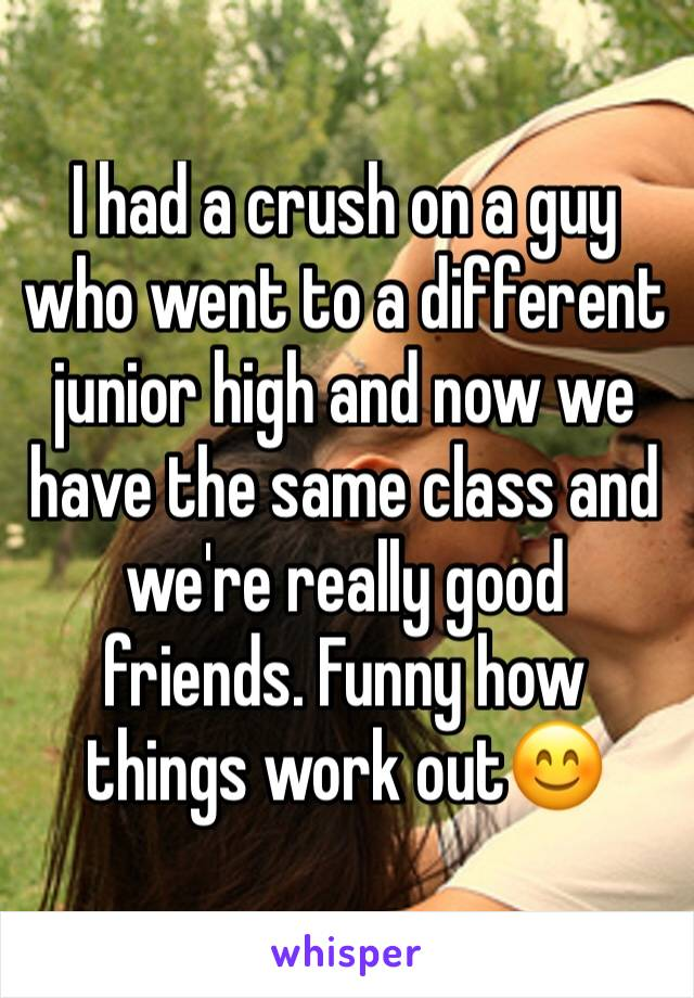I had a crush on a guy who went to a different junior high and now we have the same class and we're really good friends. Funny how things work out😊