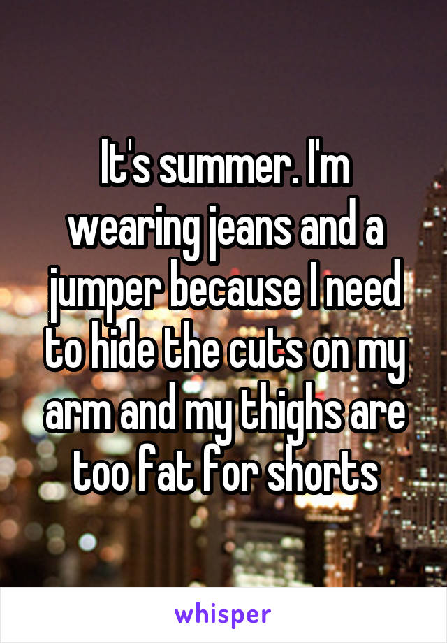 It's summer. I'm wearing jeans and a jumper because I need to hide the cuts on my arm and my thighs are too fat for shorts