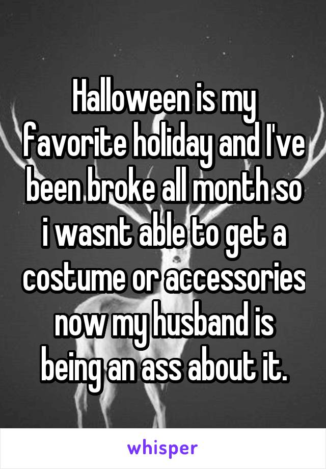 Halloween is my favorite holiday and I've been broke all month so i wasnt able to get a costume or accessories now my husband is being an ass about it.