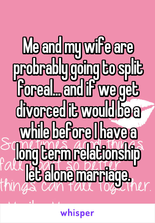 Me and my wife are probrably going to split foreal... and if we get divorced it would be a while before I have a long term relationship let alone marriage.