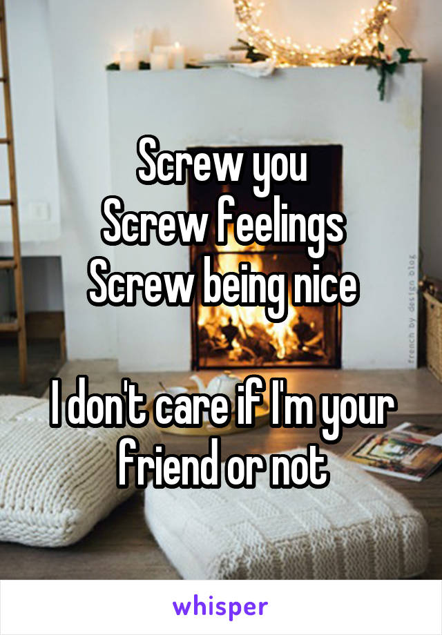 Screw you Screw feelings Screw being nice  I don't care if I'm your friend or not