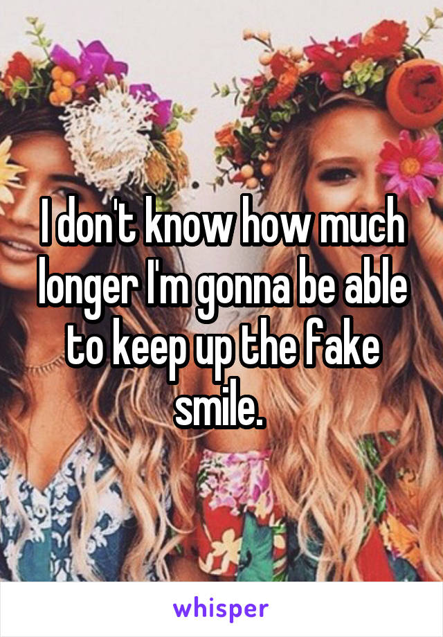 I don't know how much longer I'm gonna be able to keep up the fake smile.