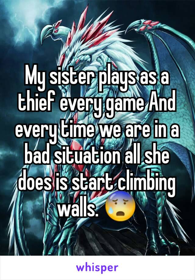 My sister plays as a thief every game And every time we are in a bad situation all she does is start climbing walls. 😰