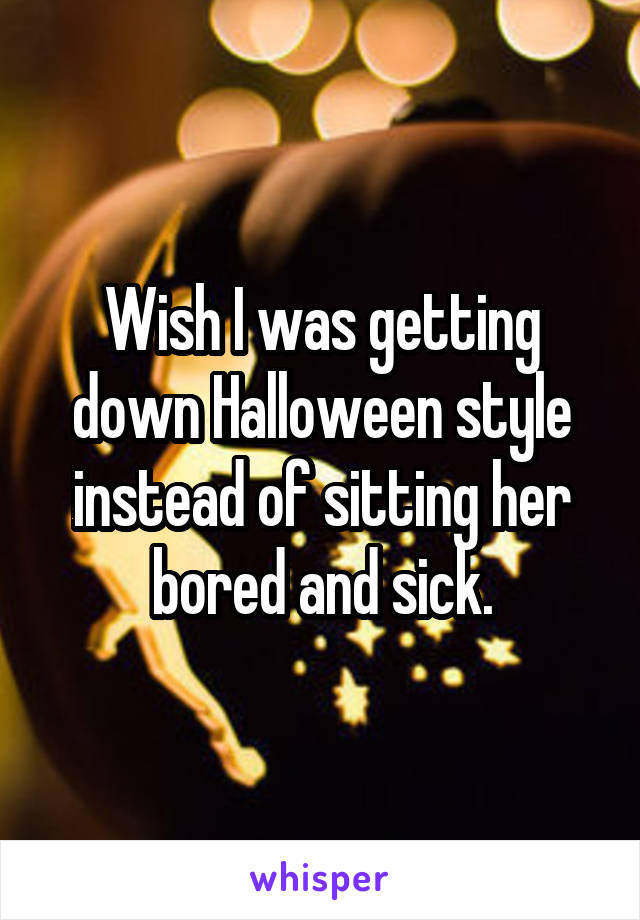 Wish I was getting down Halloween style instead of sitting her bored and sick.