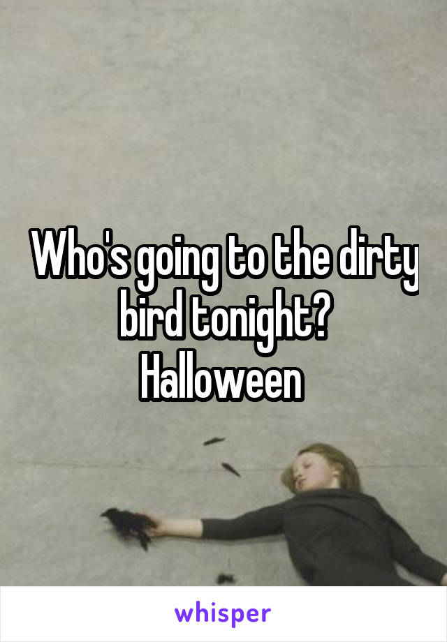 Who's going to the dirty bird tonight? Halloween