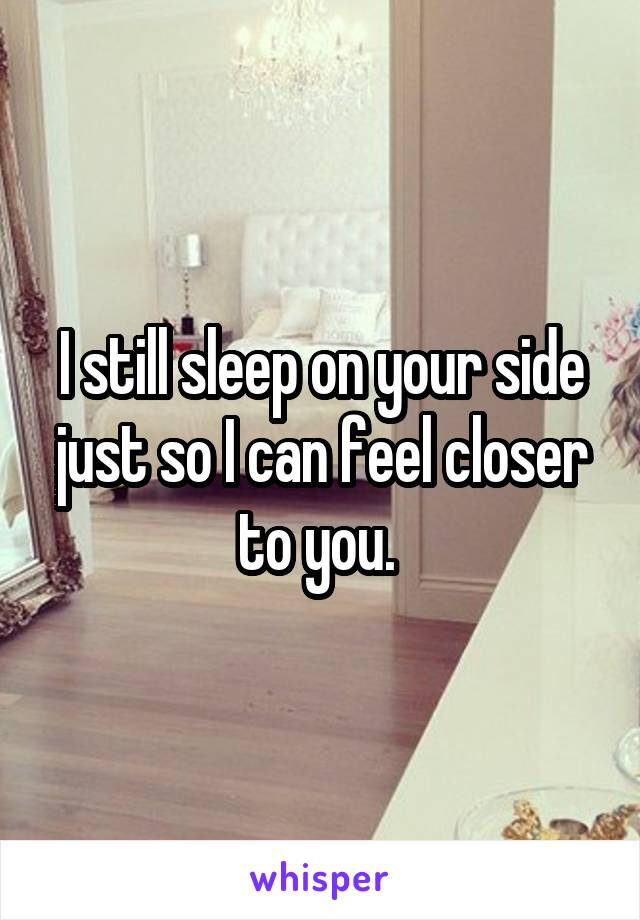 I still sleep on your side just so I can feel closer to you.