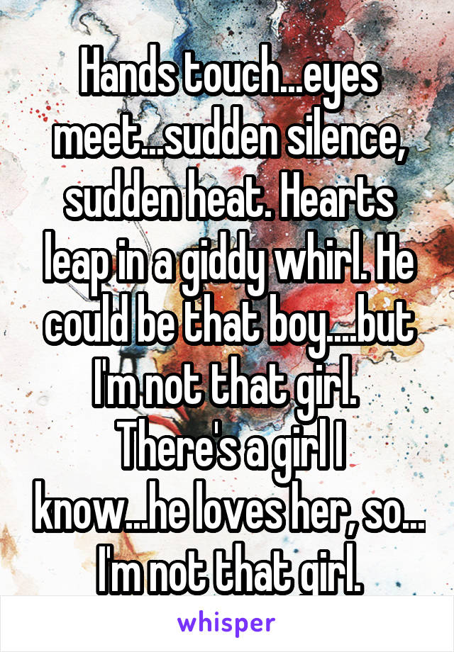 Hands touch...eyes meet...sudden silence, sudden heat. Hearts leap in a giddy whirl. He could be that boy....but I'm not that girl.  There's a girl I know...he loves her, so... I'm not that girl.