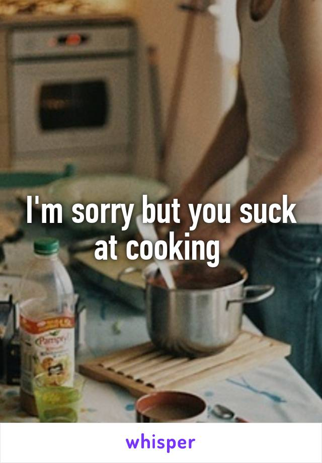 I'm sorry but you suck at cooking