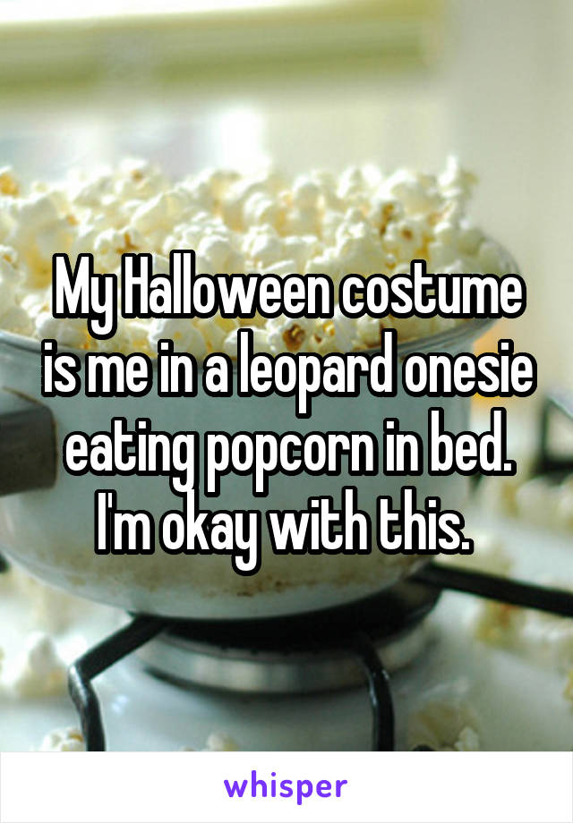 My Halloween costume is me in a leopard onesie eating popcorn in bed. I'm okay with this.
