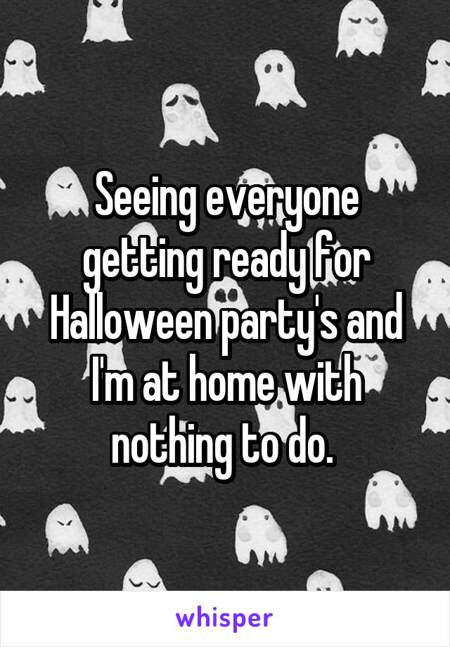Seeing everyone getting ready for Halloween party's and I'm at home with nothing to do.