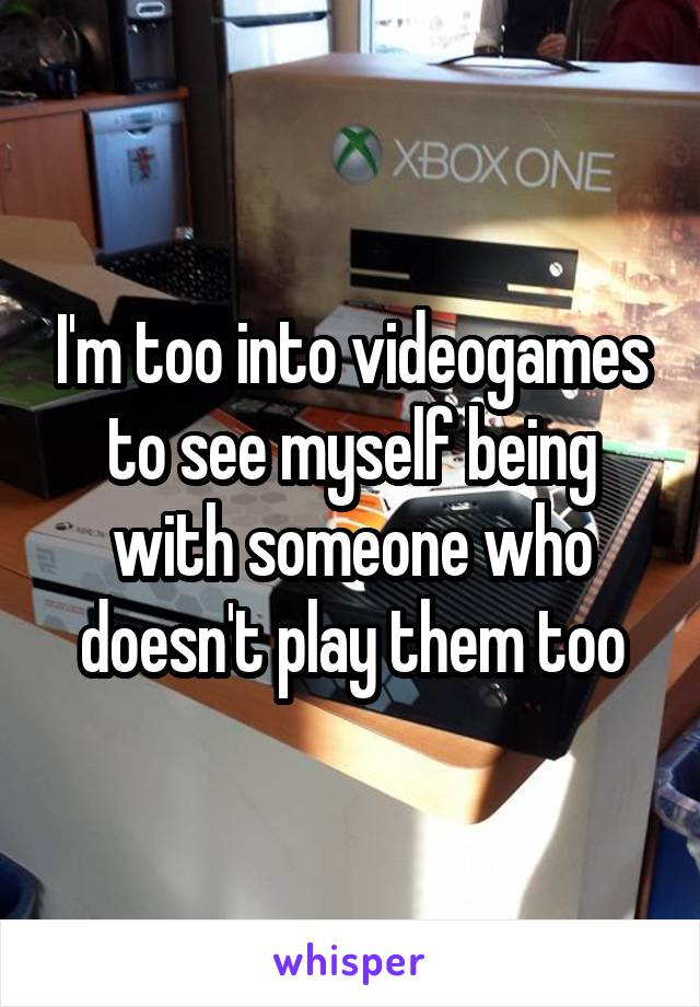 I'm too into videogames to see myself being with someone who doesn't play them too