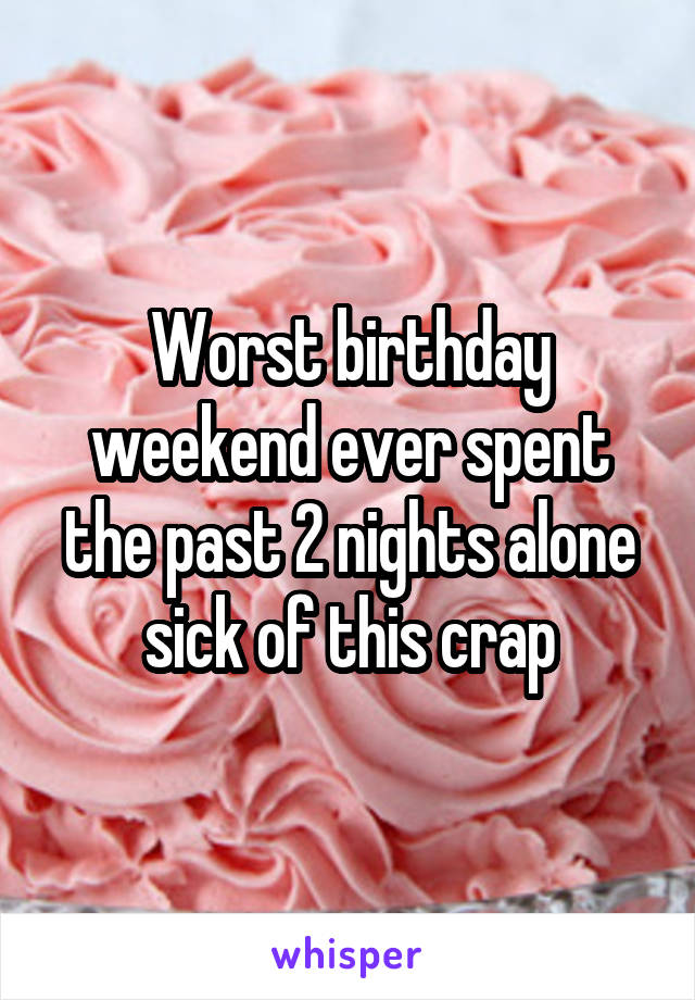 Worst birthday weekend ever spent the past 2 nights alone sick of this crap