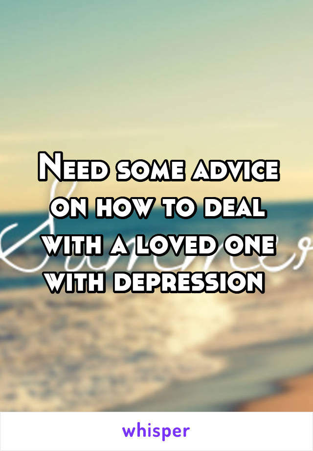 Need some advice on how to deal with a loved one with depression