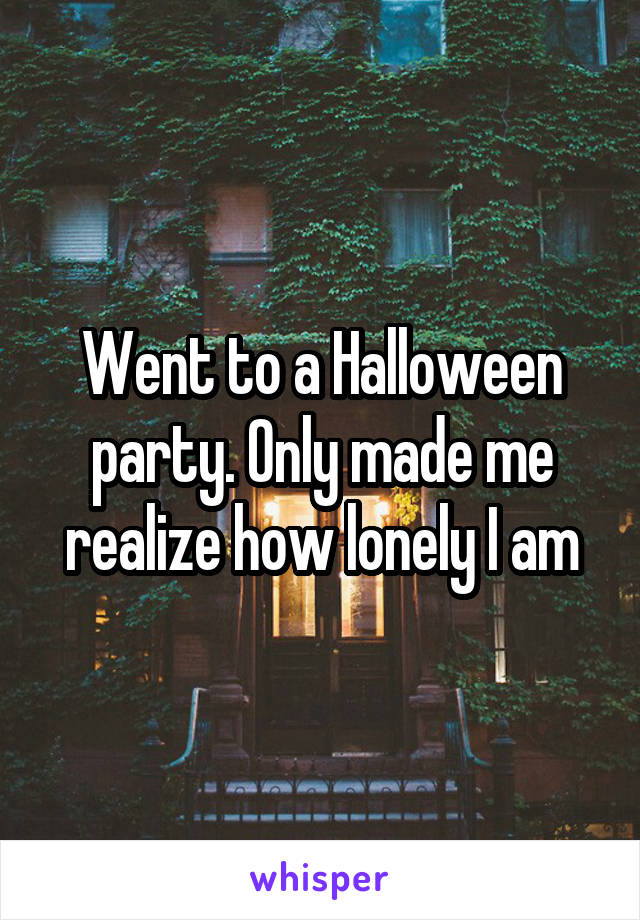 Went to a Halloween party. Only made me realize how lonely I am