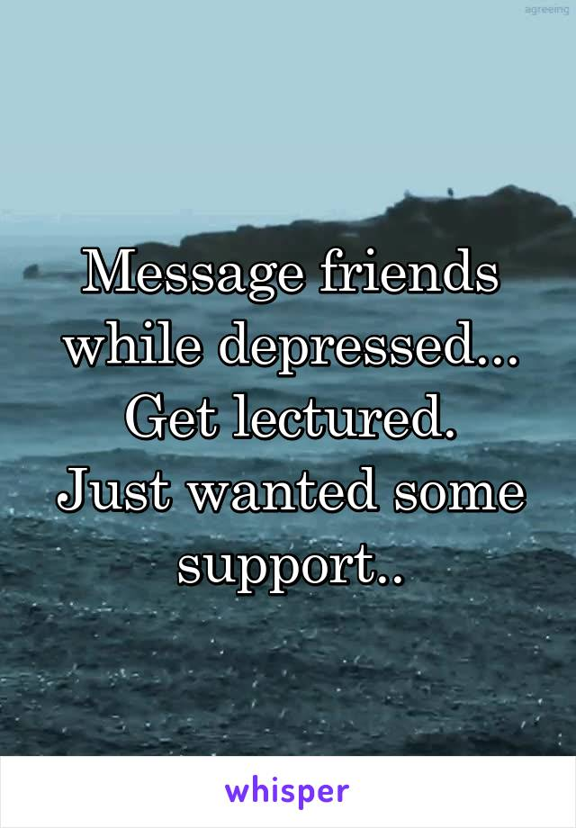 Message friends while depressed... Get lectured. Just wanted some support..