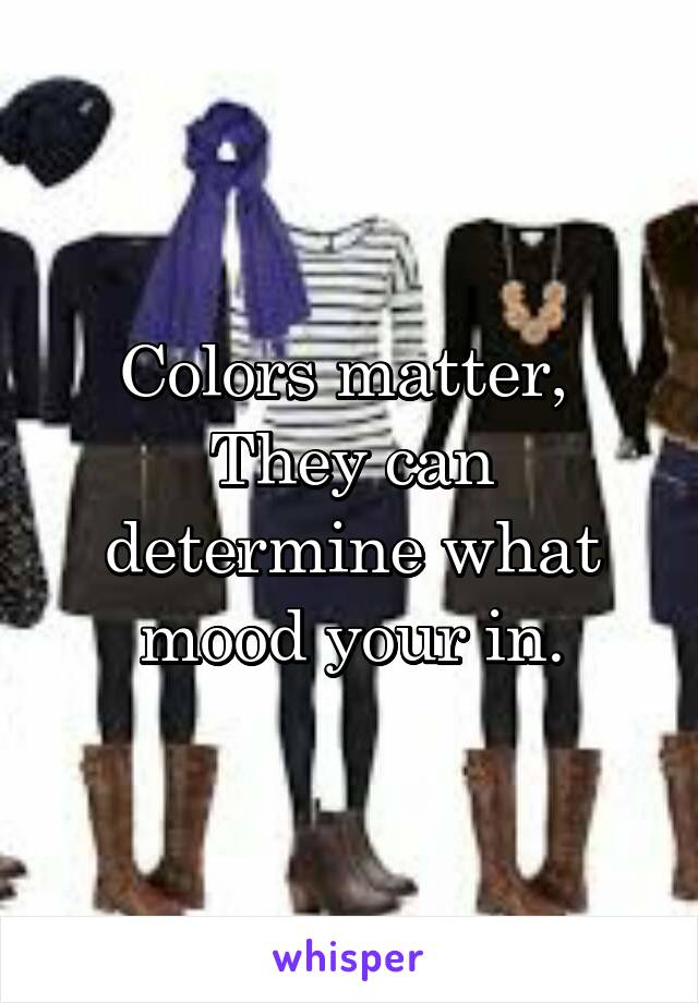 Colors matter,  They can determine what mood your in.