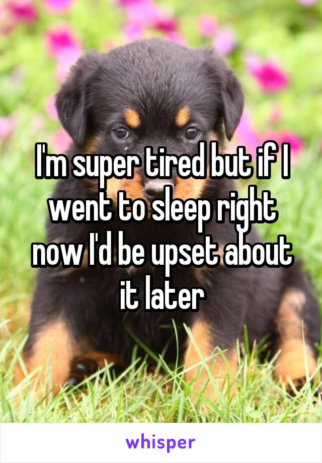 I'm super tired but if I went to sleep right now I'd be upset about it later