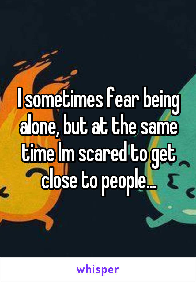 I sometimes fear being alone, but at the same time Im scared to get close to people...