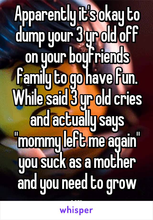 """Apparently it's okay to dump your 3 yr old off on your boyfriends family to go have fun. While said 3 yr old cries and actually says """"mommy left me again"""" you suck as a mother and you need to grow up"""