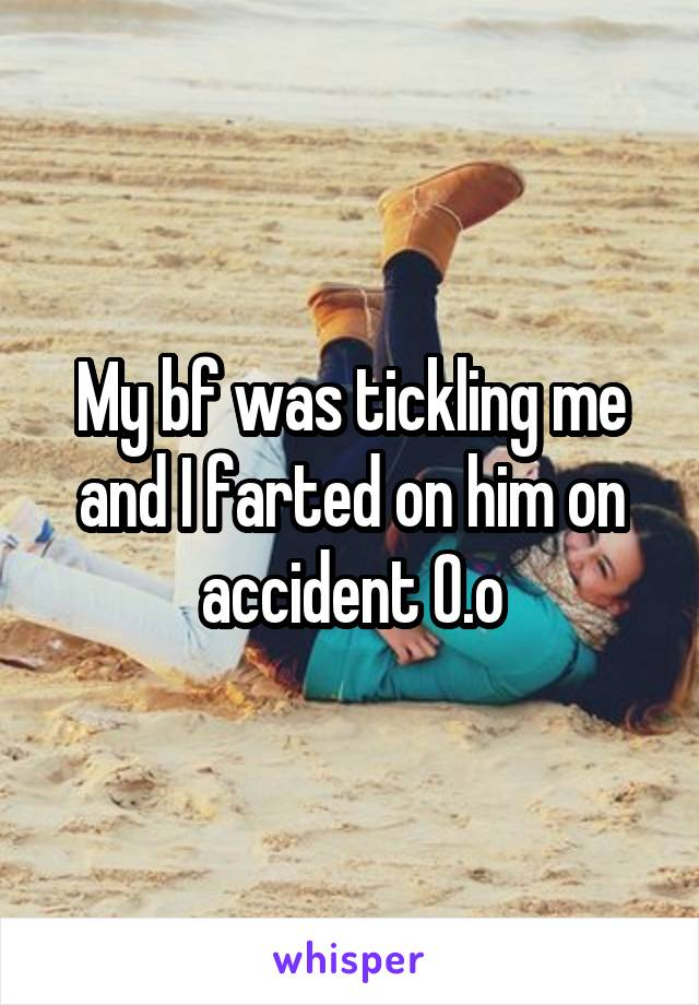 My bf was tickling me and I farted on him on accident O.o