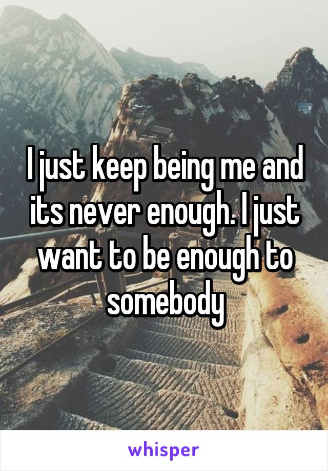 I just keep being me and its never enough. I just want to be enough to somebody