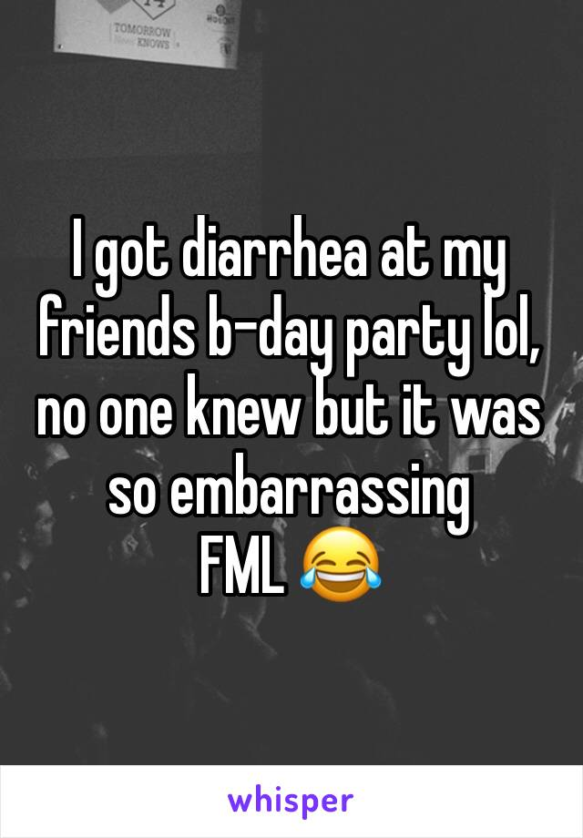 I got diarrhea at my friends b-day party lol, no one knew but it was so embarrassing FML 😂