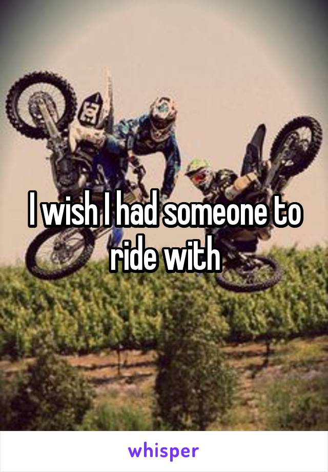 I wish I had someone to ride with