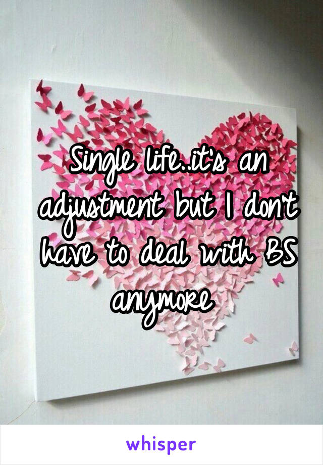 Single life..it's an adjustment but I don't have to deal with BS anymore