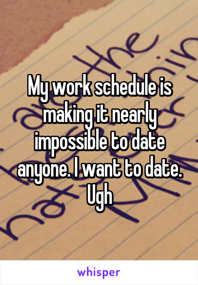 My work schedule is making it nearly impossible to date anyone. I want to date. Ugh