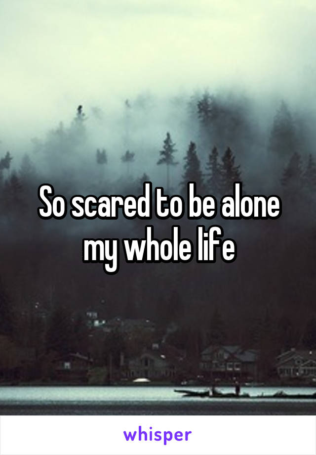 So scared to be alone my whole life