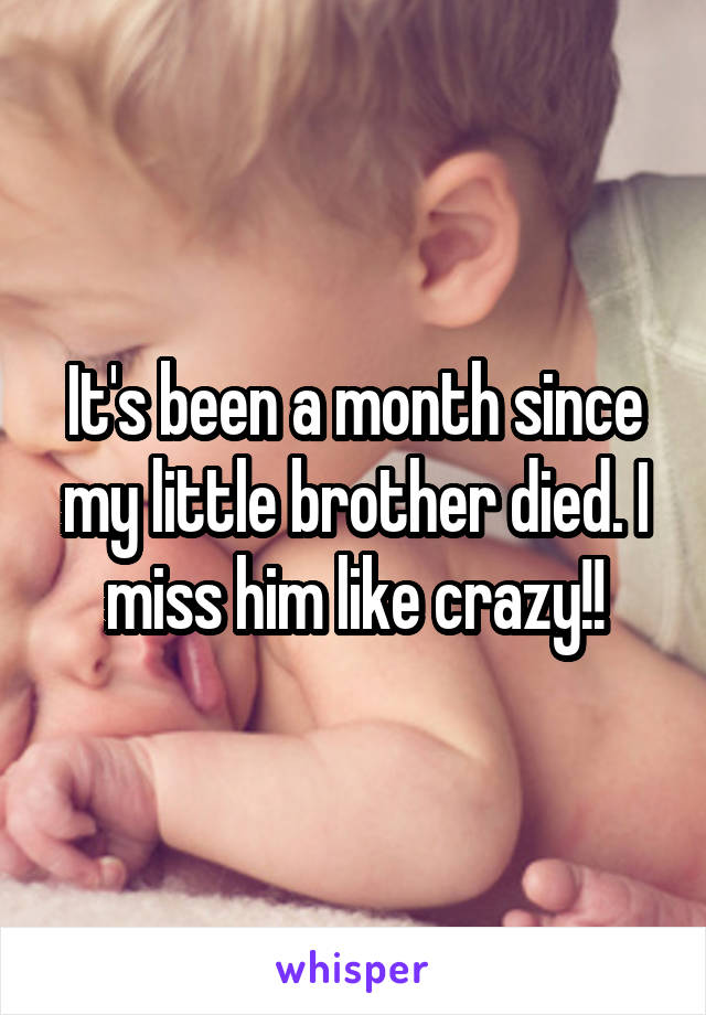 It's been a month since my little brother died. I miss him like crazy!!