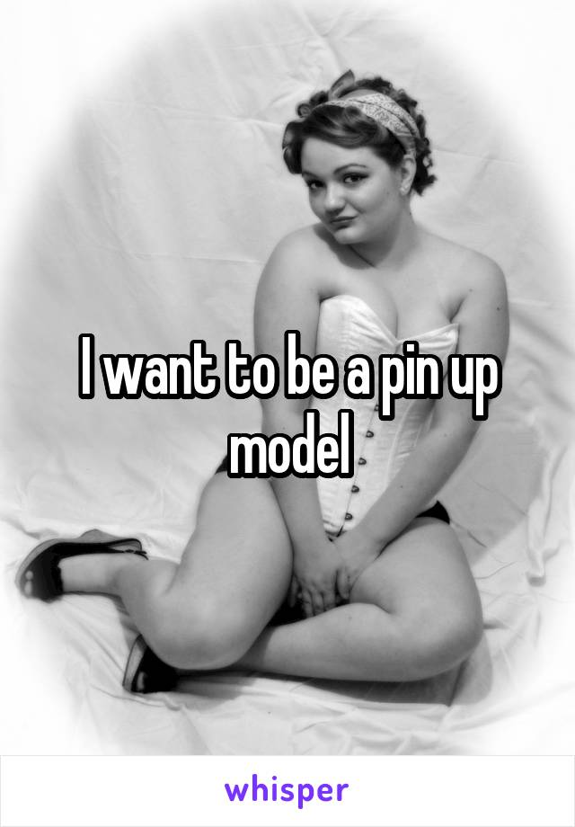 I want to be a pin up model