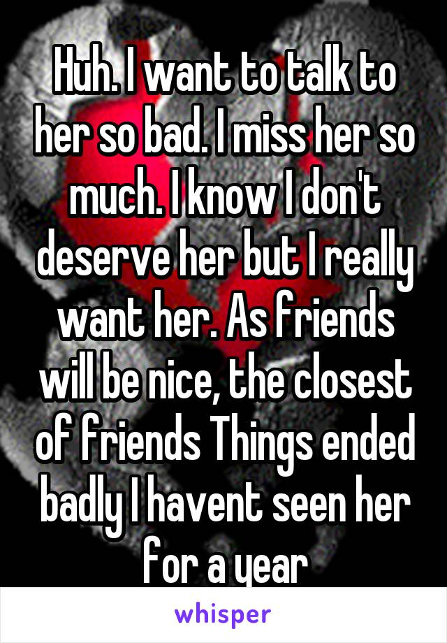 Huh. I want to talk to her so bad. I miss her so much. I know I don't deserve her but I really want her. As friends will be nice, the closest of friends Things ended badly I havent seen her for a year
