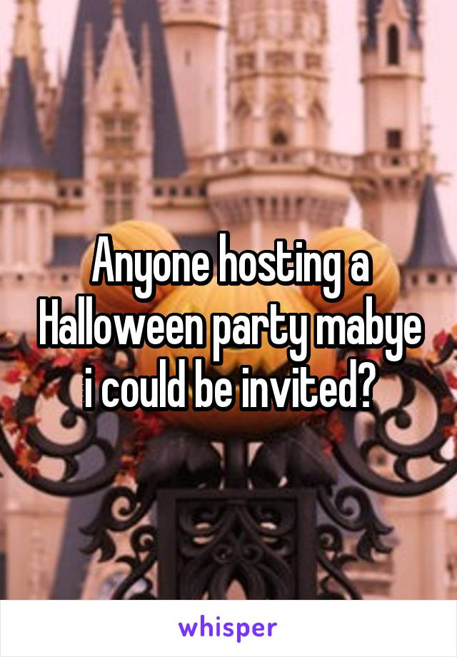 Anyone hosting a Halloween party mabye i could be invited?