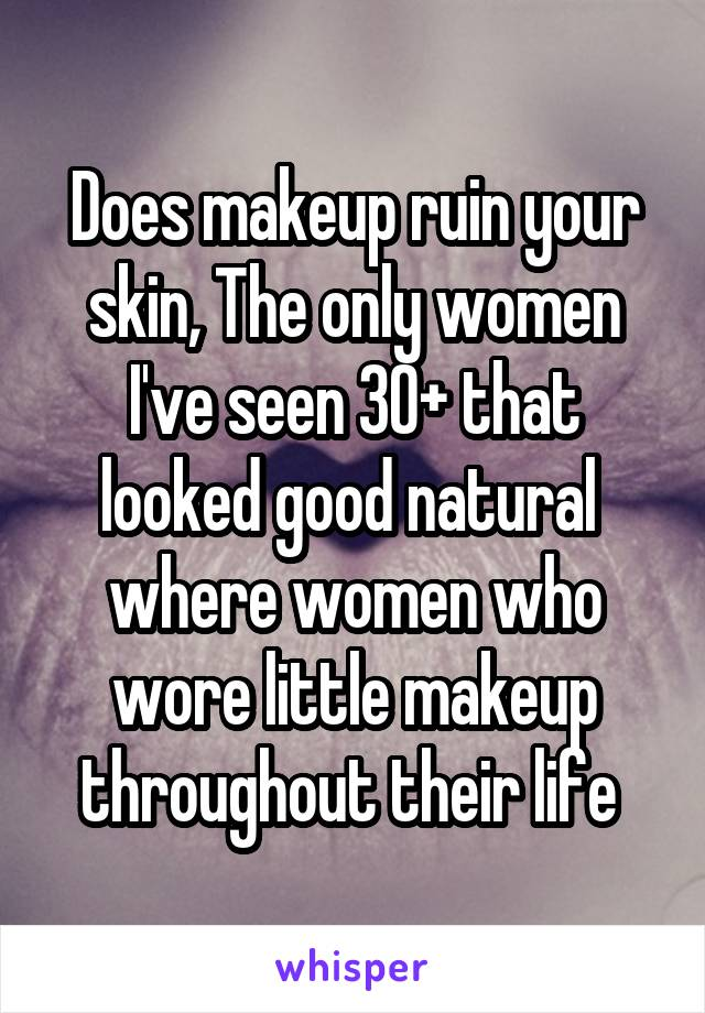 Does makeup ruin your skin, The only women I've seen 30+ that looked good natural  where women who wore little makeup throughout their life