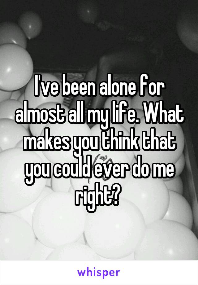 I've been alone for almost all my life. What makes you think that you could ever do me right?
