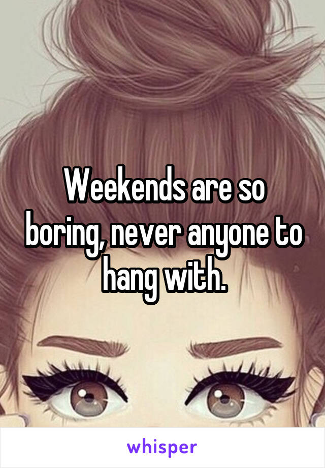Weekends are so boring, never anyone to hang with.