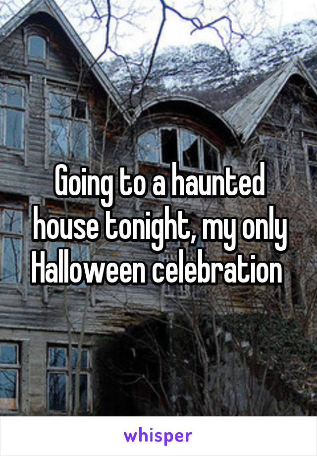 Going to a haunted house tonight, my only Halloween celebration
