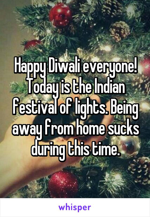 Happy Diwali everyone! Today is the Indian festival of lights. Being away from home sucks during this time.