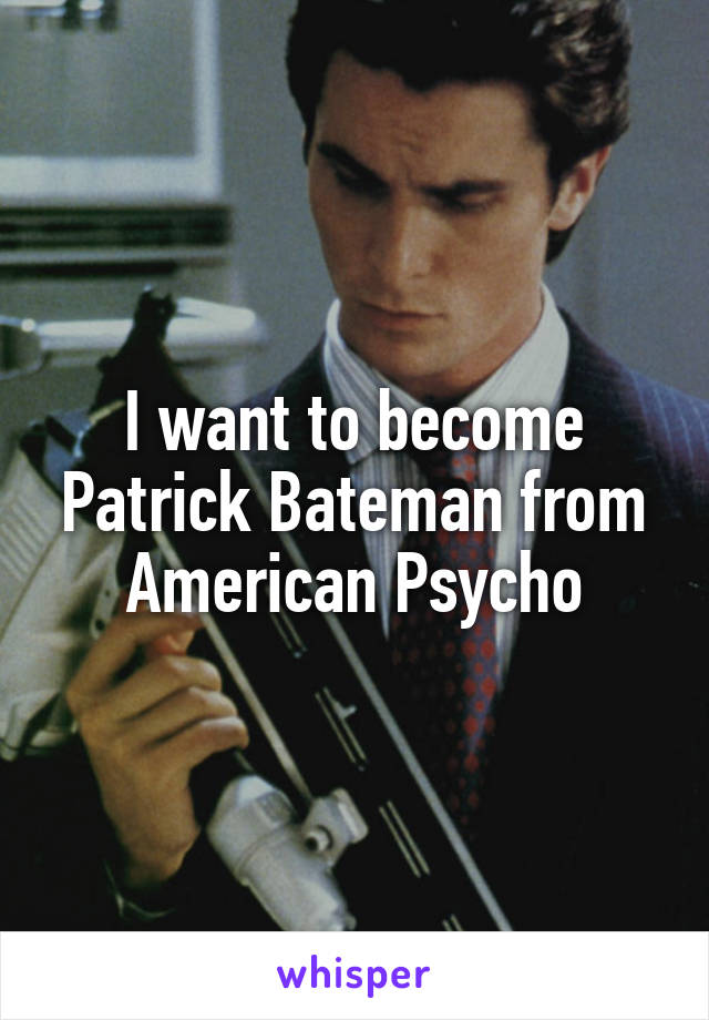 I want to become Patrick Bateman from American Psycho