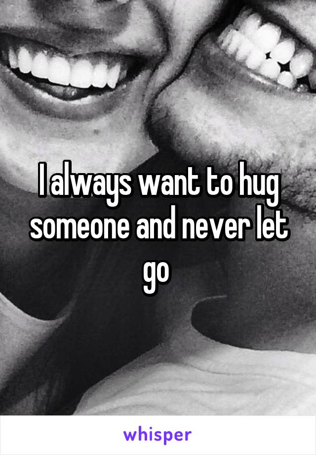 I always want to hug someone and never let go